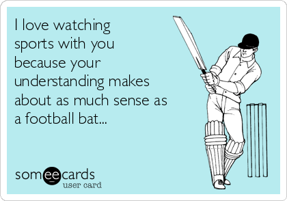 I love watching sports with you because your understanding makes about as much sense as a football bat...