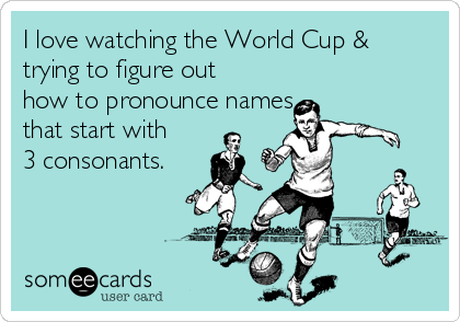I love watching the World Cup & trying to figure out how to pronounce names that start with 3 consonants.