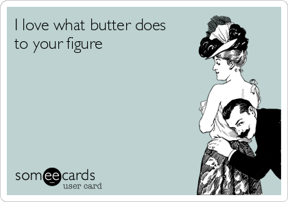 I love what butter does to your figure