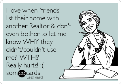 I love when 'friends' list their home with another Realtor & don't even bother to let me know WHY they didn't/couldn't use me?! WTH!? Really hurts! :(
