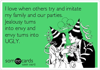 I love when others try and imitate my family and our parties. Jealousy turns into envy and envy turns into UGLY.