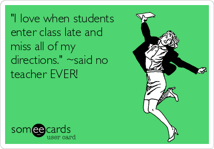 """I love when students enter class late and miss all of my directions."" ~said no teacher EVER!"