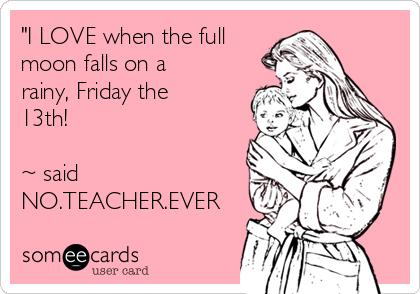 """I LOVE when the full moon falls on a rainy, Friday the 13th!  ~ said NO.TEACHER.EVER"