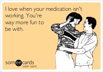 I love when your medication isn't working. You're way more fun to be with.