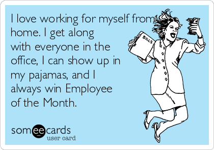 I love working for myself from home. I get along with everyone in the office, I can show up in my pajamas, and I always win Employee of the Month.