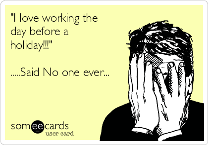 """I love working the day before a holiday!!!""  .....Said No one ever..."