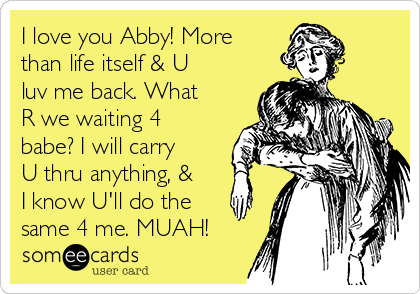 I love you Abby! More than life itself & U luv me back. What R we waiting 4 babe? I will carry U thru anything, & I know U'll do the same 4 me. MUAH!