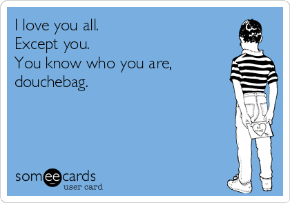 I love you all. Except you.   You know who you are, douchebag.