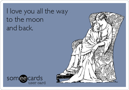 I love you all the way to the moon and back.