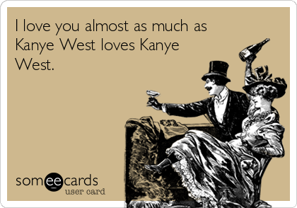 I love you almost as much as Kanye West loves Kanye West.