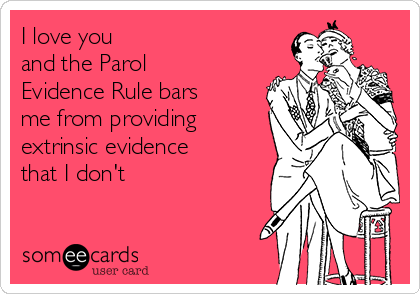 I love you  and the Parol Evidence Rule bars me from providing extrinsic evidence that I don't