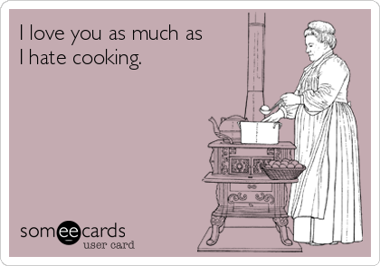 I love you as much as I hate cooking.