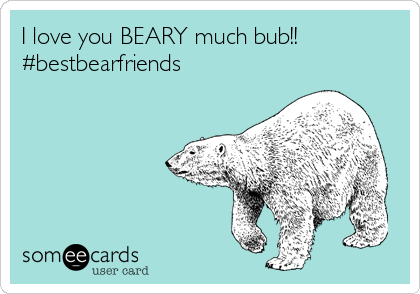 I love you BEARY much bub!! #bestbearfriends