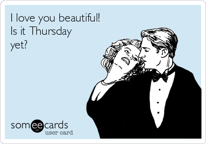 I love you beautiful!  Is it Thursday yet?