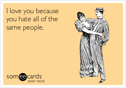 I love you because you hate all of the same people.