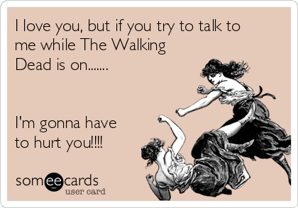 I love you, but if you try to talk to me while The Walking Dead is on.......   I'm gonna have to hurt you!!!!