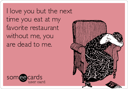 I love you but the next time you eat at my favorite restaurant without me, you are dead to me.