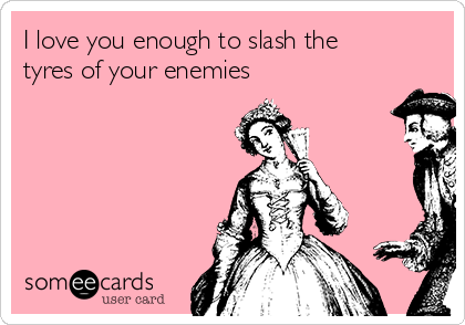 I love you enough to slash the tyres of your enemies