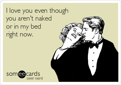 I Love You Even Though You Arent Naked Or In My Bed Right Now