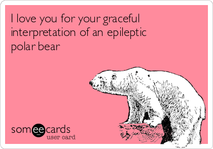 I love you for your graceful interpretation of an epileptic polar bear