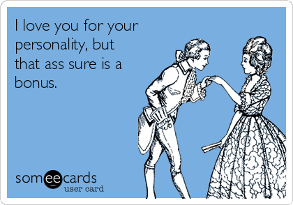 I love you for your personality, but that ass sure is a bonus.