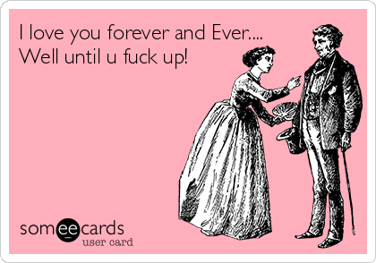 I love you forever and Ever.... Well until u fuck up!