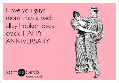 I love you guys more than a back alley hooker loves crack. HAPPY ANNIVERSARY!