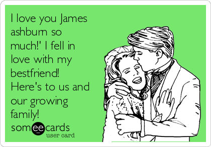 I love you James ashburn so much!' I fell in love with my bestfriend! Here's to us and our growing family!