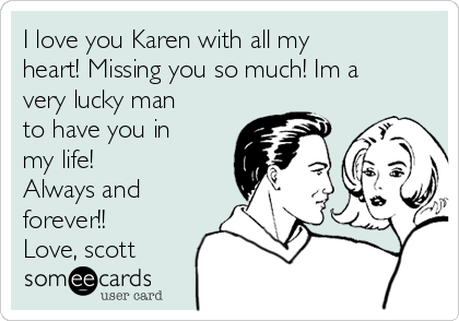 I love you Karen with all my heart! Missing you so much! Im a very lucky man to have you in my life! Always and forever!! Love, scott