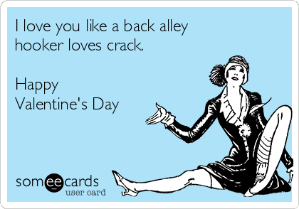 I love you like a back alley hooker loves crack.   Happy Valentine's Day
