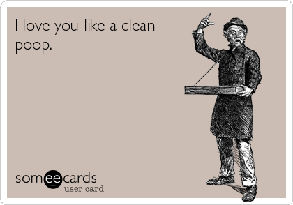 I love you like a clean poop.