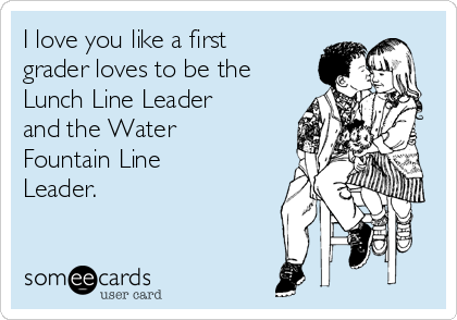 I love you like a first grader loves to be the Lunch Line Leader and the Water Fountain Line Leader.