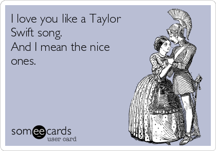 I love you like a Taylor Swift song.  And I mean the nice ones.