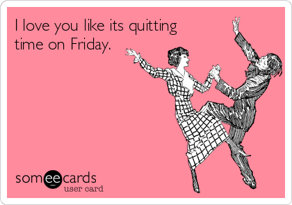 I love you like its quitting time on Friday.