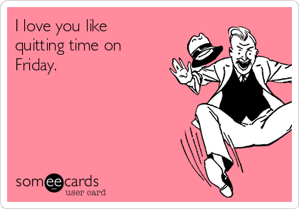 I love you like quitting time on Friday. | Flirting Ecard