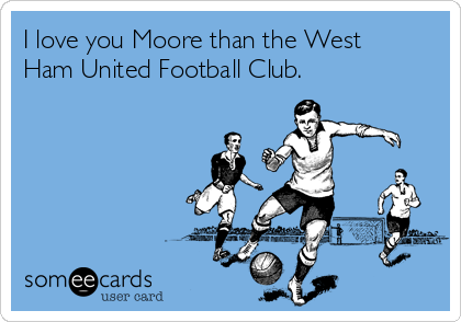 I love you Moore than the West Ham United Football Club.