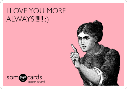 I LOVE YOU MORE ALWAYS!!!!!!! :)