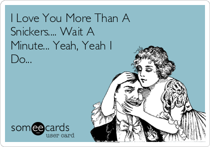 I Love You More Than A Snickers.... Wait A Minute... Yeah, Yeah I Do...