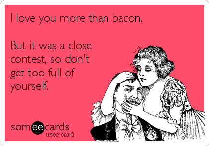 I love you more than bacon.  But it was a close contest, so don't get too full of yourself.