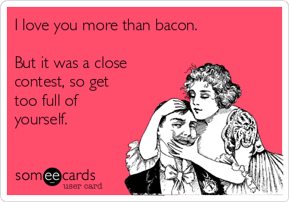 I love you more than bacon.  But it was a close contest, so get too full of yourself.