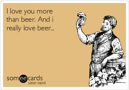 I Love You More Than Beer And I Really Love Beer Drinking Ecard