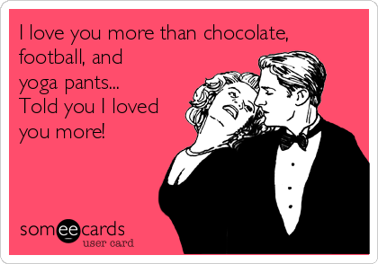 I love you more than chocolate, football, and yoga pants... Told you I loved you more!