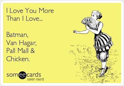 I Love You More Than I Love...  Batman, Van Hagar, Pall Mall & Chicken.