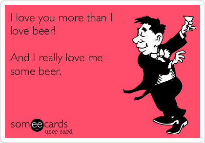 I love you more than I love beer!  And I really love me some beer.