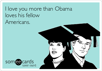 I love you more than Obama loves his fellow Americans.
