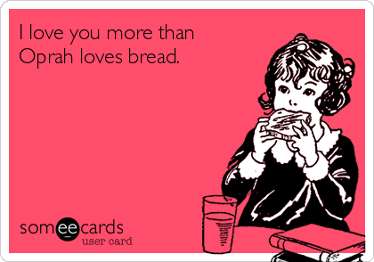 I love you more than Oprah loves bread.