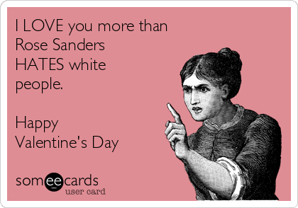I LOVE you more than Rose Sanders HATES white people.   Happy Valentine's Day