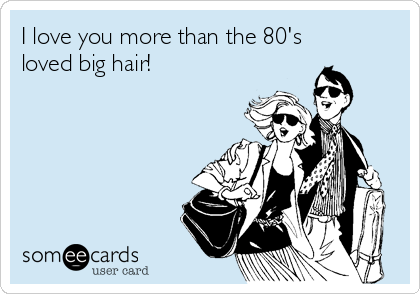 I love you more than the 80's loved big hair!