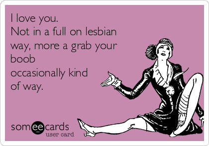 I love you.  Not in a full on lesbian way, more a grab your boob occasionally kind of way.