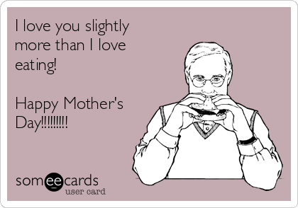 I love you slightly more than I love eating!  Happy Mother's Day!!!!!!!!!